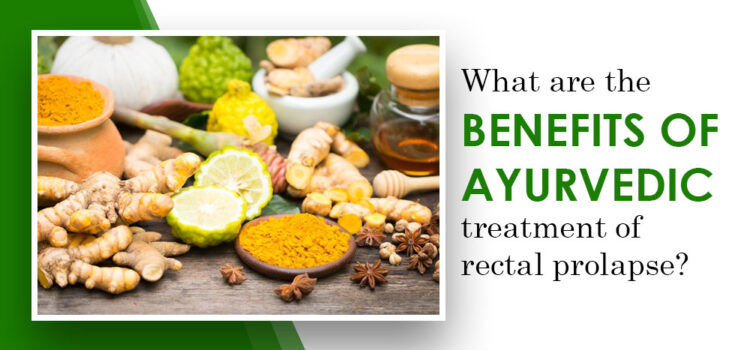 What Are The Benefits Of Ayurvedic Treatment Of Rectal Prolapse?